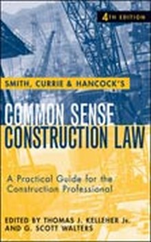 Smith, Currie & Hancock's Common Sense Construction Law: A Practical Guide for the Construction Professional, 4th Edition