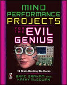 Mind Performance Projects for the Evil Genius 19 Brain-Bending Bio Hacks